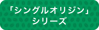 シングルオリジンシリーズ商品のご紹介①
