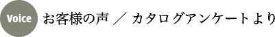 お客様の声 / カタログアンケートより
