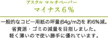 アスクル リサイクルペーパー マイナス6% 一般的なコピー用紙の坪量(64g/m2)を約6%減。省資源・ゴミの減量を目指しました。軽く薄いので使い勝手に優れています。