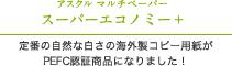 アスクル マルチペーパー スーパーエコノミー+ 定番の自然な白さの海外製コピー用紙がPEFC認証商品になりました!